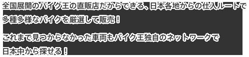 全国展開のバイク王の直販店だからできる、日本各地からの仕入ルートで多種多様なバイクを厳選して販売!これまで見つからなかった車両もバイク王独自のネットワークで日本中から探せる!